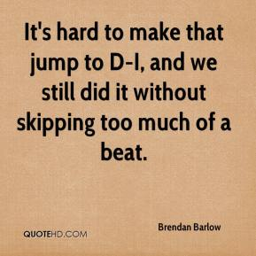 Brendan Barlow - It's hard to make that jump to D-I, and we still did it without skipping too much of a beat.