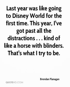 Brendan Flanagan - Last year was like going to Disney World for the first time. This year, I've got past all the distractions . . . kind of like a horse with blinders. That's what I try to be.