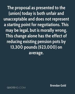 Brendan Gold - The proposal as presented to the (union) today is both unfair and unacceptable and does not represent a starting point for negotiations. This may be legal, but is morally wrong. This change alone has the effect of reducing existing pension pots by 13,300 pounds ($23,000) on average.