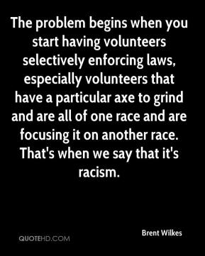 Brent Wilkes - The problem begins when you start having volunteers selectively enforcing laws, especially volunteers that have a particular axe to grind and are all of one race and are focusing it on another race. That's when we say that it's racism.