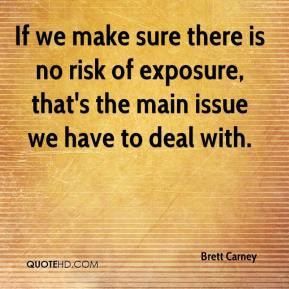 Brett Carney - If we make sure there is no risk of exposure, that's the main issue we have to deal with.