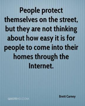 People protect themselves on the street, but they are not thinking about how easy it is for people to come into their homes through the Internet.