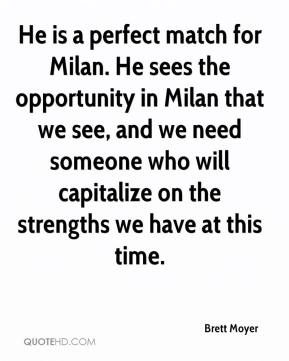 Brett Moyer - He is a perfect match for Milan. He sees the opportunity in Milan that we see, and we need someone who will capitalize on the strengths we have at this time.