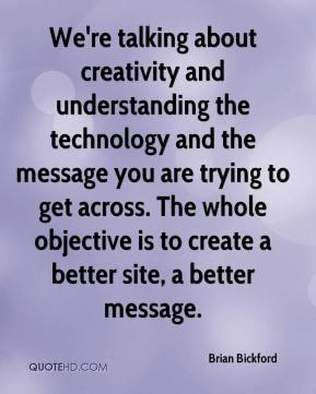 Brian Bickford - We're talking about creativity and understanding the technology and the message you are trying to get across. The whole objective is to create a better site, a better message.