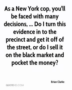 Brian Clarke - As a New York cop, you'll be faced with many decisions, ... Do I turn this evidence in to the precinct and get it off of the street, or do I sell it on the black market and pocket the money?
