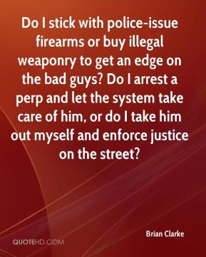 Brian Clarke - Do I stick with police-issue firearms or buy illegal weaponry to get an edge on the bad guys? Do I arrest a perp and let the system take care of him, or do I take him out myself and enforce justice on the street?