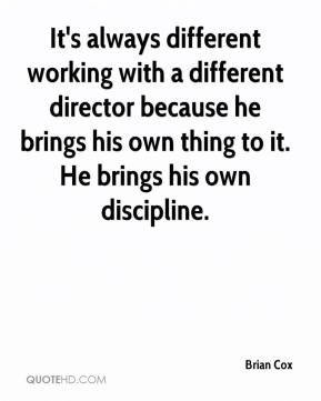 Brian Cox - It's always different working with a different director because he brings his own thing to it. He brings his own discipline.
