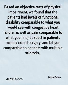 Brian Fallon - Based on objective tests of physical impairment, we found that the patients had levels of functional disability comparable to what you would see with congestive heart failure, as well as pain comparable to what you might expect in patients coming out of surgery, and fatigue comparable to patients with multiple sclerosis.