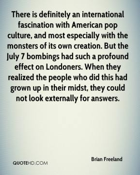 Brian Freeland - There is definitely an international fascination with American pop culture, and most especially with the monsters of its own creation. But the July 7 bombings had such a profound effect on Londoners. When they realized the people who did this had grown up in their midst, they could not look externally for answers.