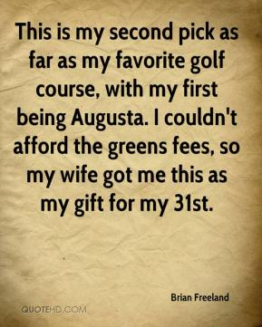 Brian Freeland - This is my second pick as far as my favorite golf course, with my first being Augusta. I couldn't afford the greens fees, so my wife got me this as my gift for my 31st.