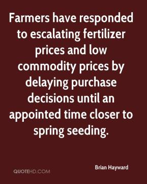 Brian Hayward - Farmers have responded to escalating fertilizer prices and low commodity prices by delaying purchase decisions until an appointed time closer to spring seeding.