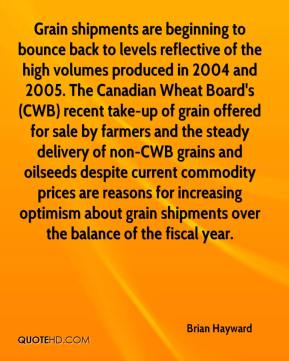 Brian Hayward - Grain shipments are beginning to bounce back to levels reflective of the high volumes produced in 2004 and 2005. The Canadian Wheat Board's (CWB) recent take-up of grain offered for sale by farmers and the steady delivery of non-CWB grains and oilseeds despite current commodity prices are reasons for increasing optimism about grain shipments over the balance of the fiscal year.