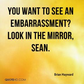 Brian Hayward - You want to see an embarrassment? Look in the mirror, Sean.