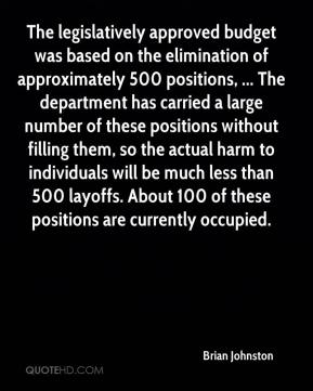 Brian Johnston - The legislatively approved budget was based on the elimination of approximately 500 positions, ... The department has carried a large number of these positions without filling them, so the actual harm to individuals will be much less than 500 layoffs. About 100 of these positions are currently occupied.
