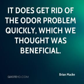Brian Macke - It does get rid of the odor problem quickly, which we thought was beneficial.