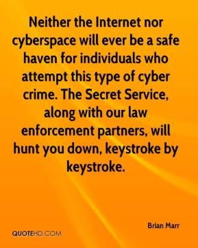 Brian Marr - Neither the Internet nor cyberspace will ever be a safe haven for individuals who attempt this type of cyber crime. The Secret Service, along with our law enforcement partners, will hunt you down, keystroke by keystroke.