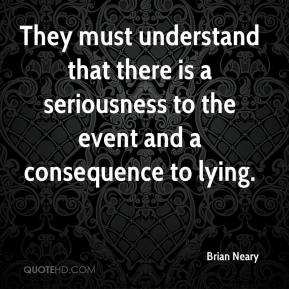 Brian Neary - They must understand that there is a seriousness to the event and a consequence to lying.