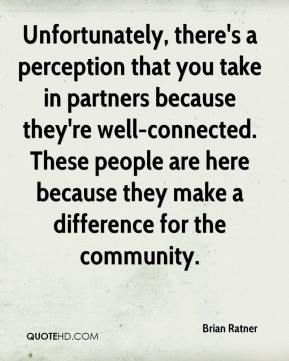 Brian Ratner - Unfortunately, there's a perception that you take in partners because they're well-connected. These people are here because they make a difference for the community.