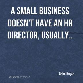 Brian Regan - A small business doesn't have an HR director, usually.