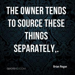 Brian Regan - The owner tends to source these things separately.
