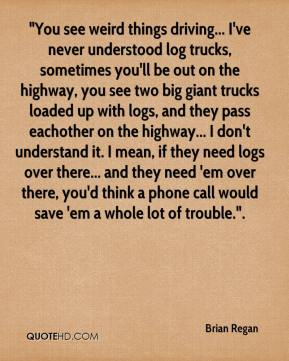 "Brian Regan - ""You see weird things driving... I've never understood log trucks, sometimes you'll be out on the highway, you see two big giant trucks loaded up with logs, and they pass eachother on the highway... I don't understand it. I mean, if they need logs over there... and they need 'em over there, you'd think a phone call would save 'em a whole lot of trouble.""."