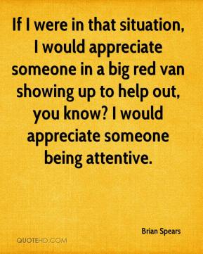 Brian Spears - If I were in that situation, I would appreciate someone in a big red van showing up to help out, you know? I would appreciate someone being attentive.