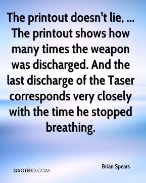 Brian Spears - The printout doesn't lie, ... The printout shows how many times the weapon was discharged. And the last discharge of the Taser corresponds very closely with the time he stopped breathing.