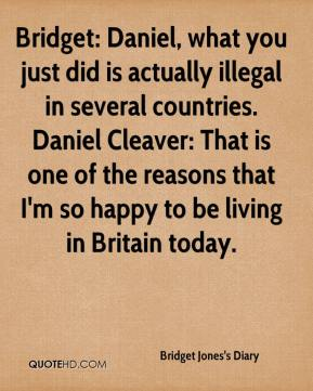 Bridget Jones's Diary - Bridget: Daniel, what you just did is actually illegal in several countries. Daniel Cleaver: That is one of the reasons that I'm so happy to be living in Britain today.