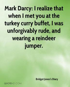 Bridget Jones's Diary - Mark Darcy: I realize that when I met you at the turkey curry buffet, I was unforgivably rude, and wearing a reindeer jumper.