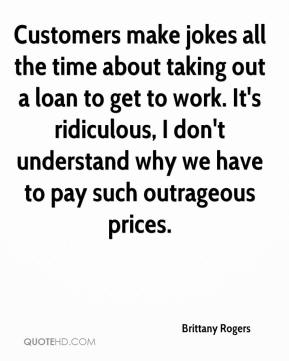 Brittany Rogers - Customers make jokes all the time about taking out a loan to get to work. It's ridiculous, I don't understand why we have to pay such outrageous prices.