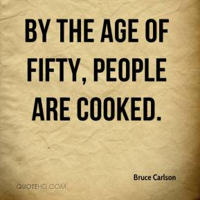 Bruce Carlson - By the age of fifty, people are cooked.
