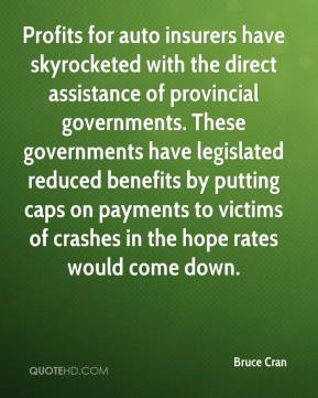 Bruce Cran - Profits for auto insurers have skyrocketed with the direct assistance of provincial governments. These governments have legislated reduced benefits by putting caps on payments to victims of crashes in the hope rates would come down.