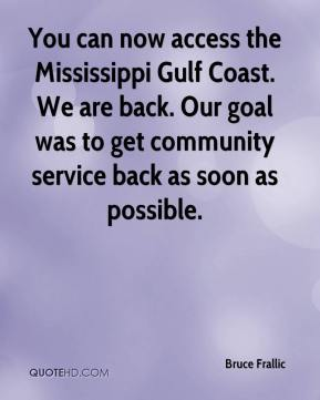 Bruce Frallic - You can now access the Mississippi Gulf Coast. We are back. Our goal was to get community service back as soon as possible.