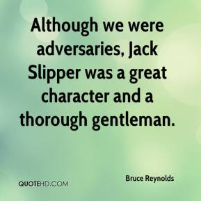 Although we were adversaries, Jack Slipper was a great character and a thorough gentleman.