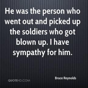 Bruce Reynolds - He was the person who went out and picked up the soldiers who got blown up. I have sympathy for him.