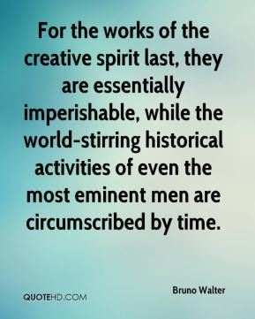 Bruno Walter - For the works of the creative spirit last, they are essentially imperishable, while the world-stirring historical activities of even the most eminent men are circumscribed by time.