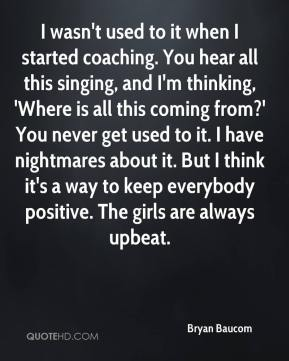 Bryan Baucom - I wasn't used to it when I started coaching. You hear all this singing, and I'm thinking, 'Where is all this coming from?' You never get used to it. I have nightmares about it. But I think it's a way to keep everybody positive. The girls are always upbeat.