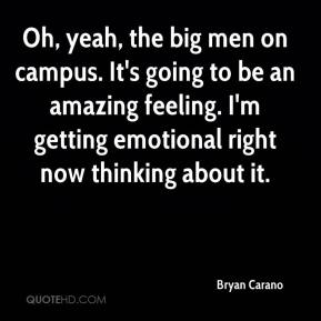 Bryan Carano - Oh, yeah, the big men on campus. It's going to be an amazing feeling. I'm getting emotional right now thinking about it.