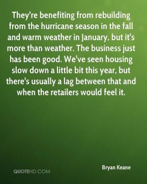 Bryan Keane - They're benefiting from rebuilding from the hurricane season in the fall and warm weather in January, but it's more than weather. The business just has been good. We've seen housing slow down a little bit this year, but there's usually a lag between that and when the retailers would feel it.