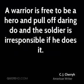 A warrior is free to be a hero and pull off daring do and the soldier is irresponsible if he does it.