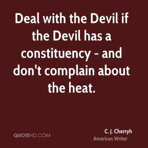 C. J. Cherryh - Deal with the Devil if the Devil has a constituency - and don't complain about the heat.