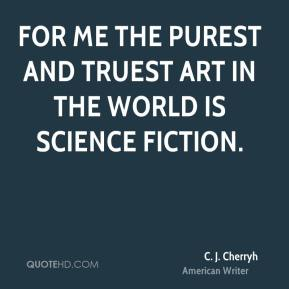 C. J. Cherryh - For me the purest and truest art in the world is science fiction.