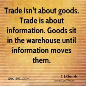 C. J. Cherryh - Trade isn't about goods. Trade is about information. Goods sit in the warehouse until information moves them.