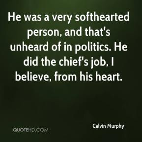 He was a very softhearted person, and that's unheard of in politics. He did the chief's job, I believe, from his heart.