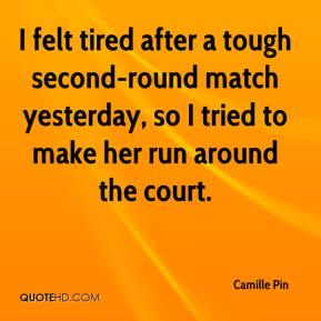 Camille Pin - I felt tired after a tough second-round match yesterday, so I tried to make her run around the court.