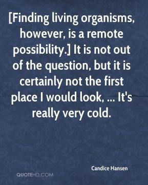 Candice Hansen - [Finding living organisms, however, is a remote possibility.] It is not out of the question, but it is certainly not the first place I would look, ... It's really very cold.