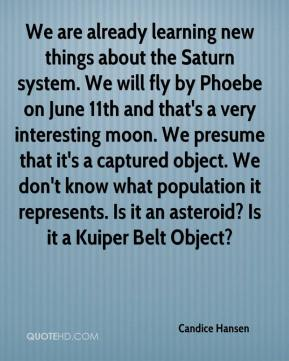 We are already learning new things about the Saturn system. We will fly by Phoebe on June 11th and that's a very interesting moon. We presume that it's a captured object. We don't know what population it represents. Is it an asteroid? Is it a Kuiper Belt Object?