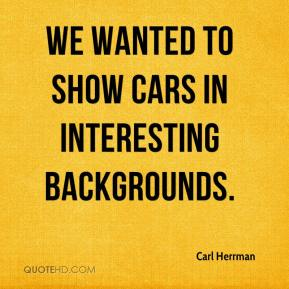Carl Herrman - We wanted to show cars in interesting backgrounds.