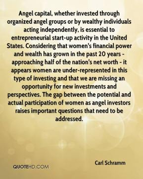 Carl Schramm - Angel capital, whether invested through organized angel groups or by wealthy individuals acting independently, is essential to entrepreneurial start-up activity in the United States. Considering that women's financial power and wealth has grown in the past 20 years -approaching half of the nation's net worth - it appears women are under-represented in this type of investing and that we are missing an opportunity for new investments and perspectives. The gap between the potential and actual participation of women as angel investors raises important questions that need to be addressed.