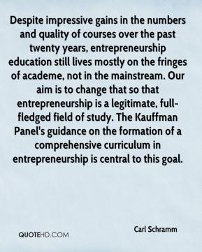 Carl Schramm - Despite impressive gains in the numbers and quality of courses over the past twenty years, entrepreneurship education still lives mostly on the fringes of academe, not in the mainstream. Our aim is to change that so that entrepreneurship is a legitimate, full-fledged field of study. The Kauffman Panel's guidance on the formation of a comprehensive curriculum in entrepreneurship is central to this goal.